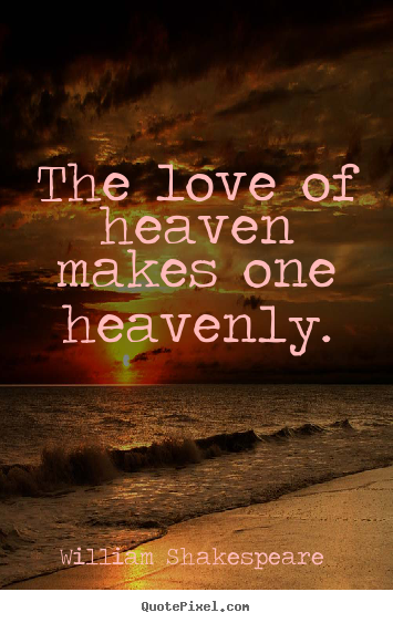 William Shakespeare  picture quote - The love of heaven makes one heavenly. - Love quote