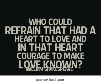 William Shakespeare  picture quotes - Who could refrain that had a heart to love and in that heart.. - Love quotes