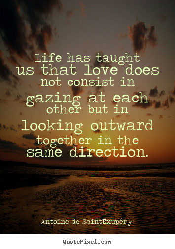 Love quotes - Life has taught us that love does not consist in gazing at..
