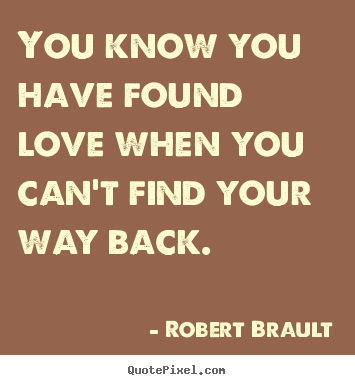 You know you have found love when you can't find your way.. Robert Brault  love quote
