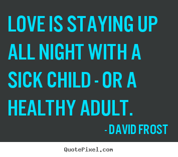 David Frost picture quotes - Love is staying up all night with a sick child - or a healthy.. - Love quote