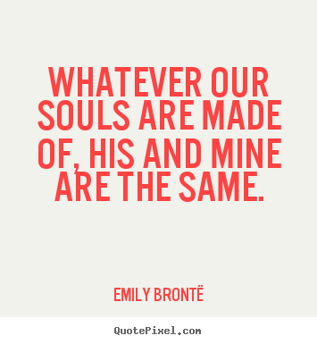 Quotes about love - Whatever our souls are made of, his and mine are the same.
