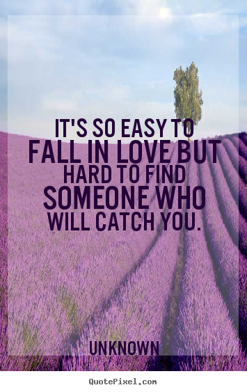Quote about love - It's so easy to fall in love but hard to find someone who..