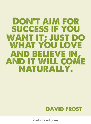 Love quote - Don't aim for success if you want it; just do what you..