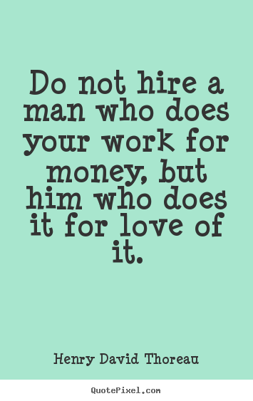 Do not hire a man who does your work for money, but.. Henry David Thoreau famous love quotes