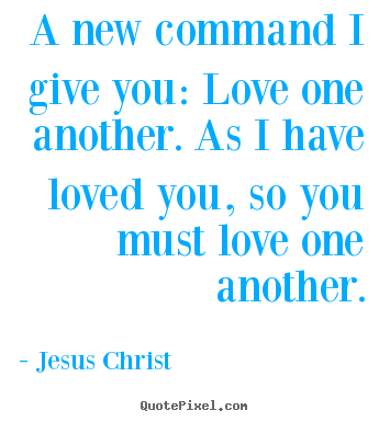 Jesus Christ picture quotes - A new command i give you: love