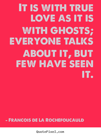 Francois De La Rochefoucauld picture quote - It is with true love as it is with ghosts; everyone talks.. - Love quotes