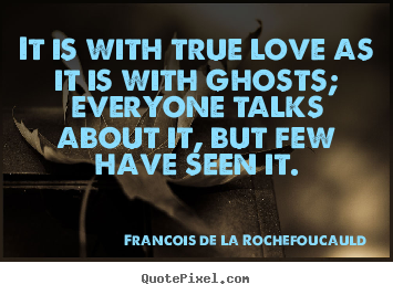 Make custom picture quotes about love - It is with true love as it is with ghosts; everyone talks about..