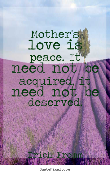Mother's love is peace. it need not be acquired, it need not be.. Erich Fromm  love quotes