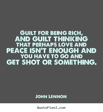 Quote about love - Guilt for being rich, and guilt thinking that..