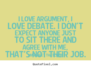 Margaret Thatcher picture quotes - I love argument, i love debate. i don't expect anyone just to sit there.. - Love quotes