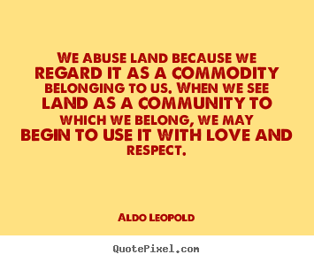Design picture quotes about love - We abuse land because we regard it as a commodity belonging..