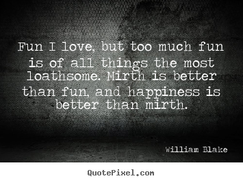 Love quote - Fun i love, but too much fun is of all things the most..