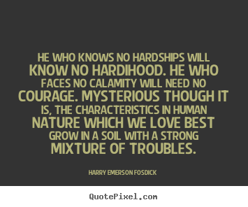 He who knows no hardships will know no hardihood. he who faces no calamity.. Harry Emerson Fosdick great love quote