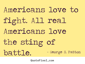 Quote about love - Americans love to fight. all real americans love ...
