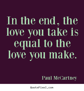 Paul McCartney picture quotes - In the end, the love you take is equal to the love you.. - Love sayings