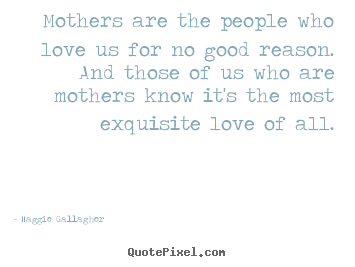 Mothers are the people who love us for no good reason... Maggie Gallagher great love quotes