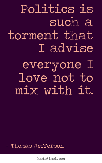 love quotes politics is such a torment that i advise