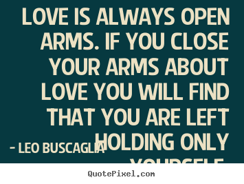 Leo Buscaglia picture quotes - Love is always open arms. if you close your arms about love you.. - Love quotes