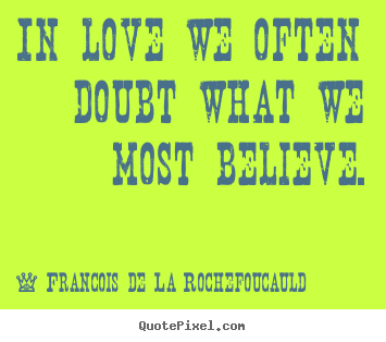 Love sayings - In love we often doubt what we most believe.