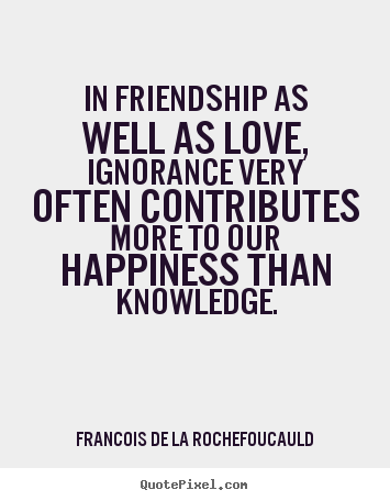 Francois De La Rochefoucauld picture quotes - In friendship as well as love, ignorance very often contributes more to.. - Love quote