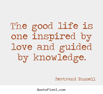 Love quotes - The good life is one inspired by love and..