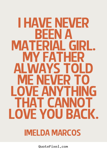 Quote about love   I have never been a material girl. my father