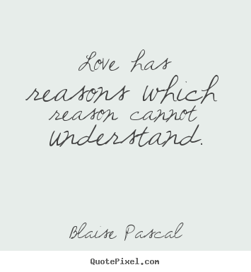 Quotes about love - Love has reasons which reason cannot understand.