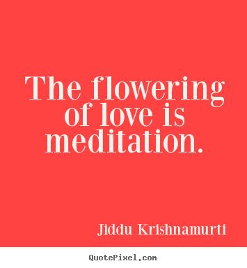Make picture quotes about love - The flowering of love is meditation.