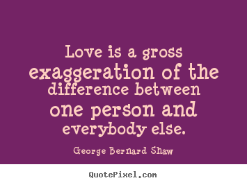 Quotes about love - Love is a gross exaggeration of the difference between..