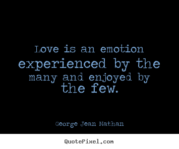 Quote about love - Love is an emotion experienced by the many and enjoyed by the few.