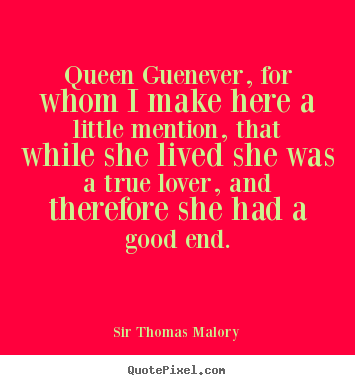 Queen guenever, for whom i make here a little mention,.. Sir Thomas Malory top love quotes