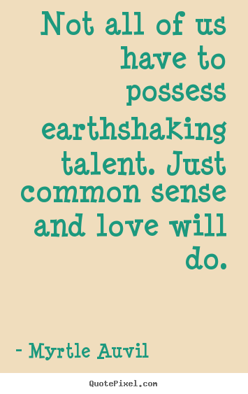 Myrtle Auvil poster quotes - Not all of us have to possess earthshaking talent. just.. - Love quotes