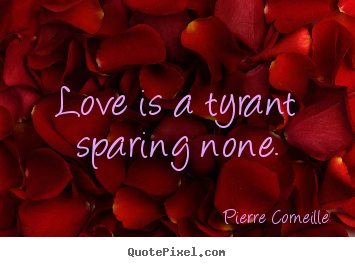 Love quotes - Love is a tyrant sparing none.