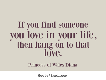 If you find someone you love in your life, then.. Princess Of Wales Diana top love quotes