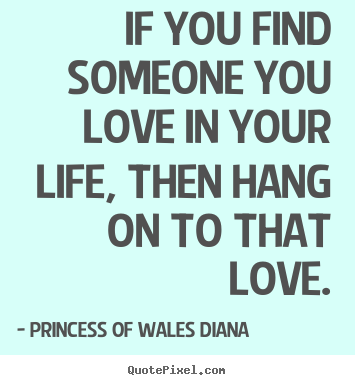 Love quotes - If you find someone you love in your life, then hang..