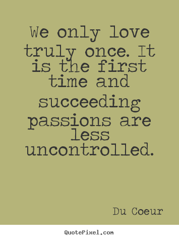 We Only Love Truly Once It Is The First Time And Succeeding Du Coeur Love Quotes