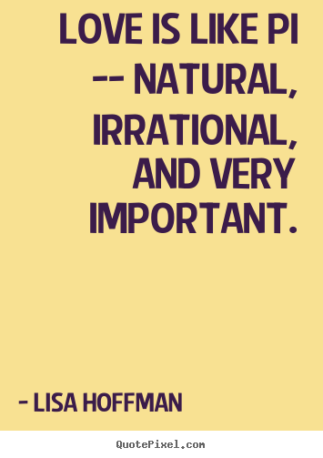 Love quote - Love is like pi -- natural, irrational, and very important.