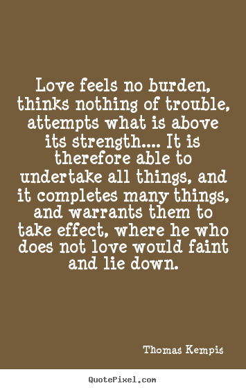 Design your own picture quote about love - Love feels no burden, thinks nothing of trouble, attempts what is..