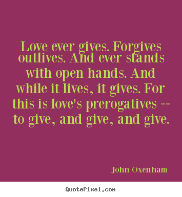 Quote about love - Love ever gives. forgives outlives. and ever stands with..