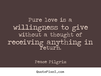 Quotes about love - Pure love is a willingness to give without..