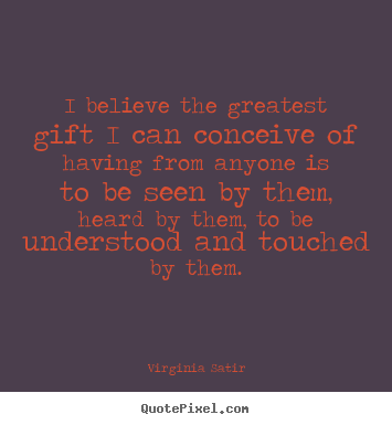 Virginia Satir picture quotes - I believe the greatest gift i can conceive of having.. - Love quote