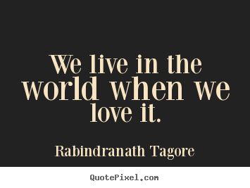 We live in the world when we love it. Rabindranath Tagore great love quote