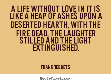 Frank Tebbets picture quotes - A life without love in it is like a heap of ashes upon.. - Love quote