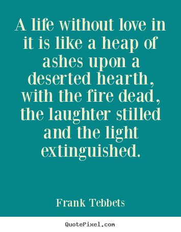 A life without love in it is like a heap of ashes upon a deserted hearth,.. Frank Tebbets good love quotes