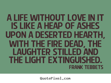 A life without love in it is like a heap of ashes upon a deserted.. Frank Tebbets famous love quote
