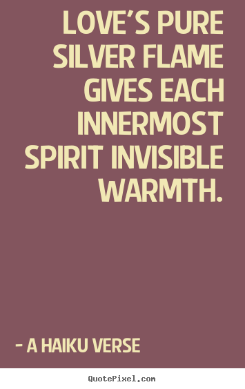 A Haiku Verse picture quotes - Love's pure silver flame gives each innermost spirit invisible.. - Love quotes