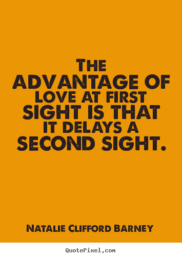 Quote about love - The advantage of love at first sight is that..