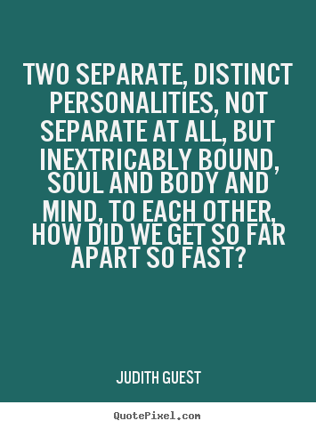 Love quotes - Two separate, distinct personalities, not separate..