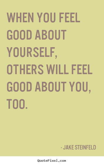 Jake Steinfeld picture quotes - When you feel good about yourself, others will feel good about.. - Love quotes